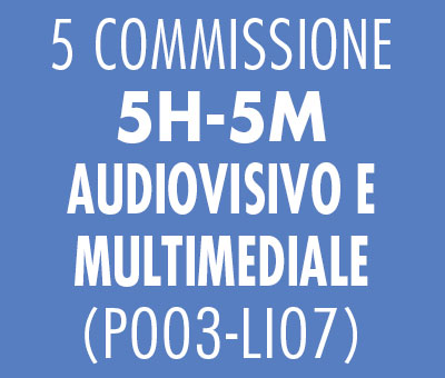 5 COMMISSIONE 5H-5M - AUDIOVISIVO E MULTIMEDIALE (P003-LI07)